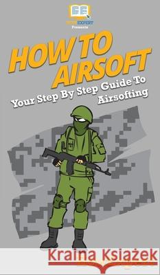 How To Airsoft: Your Step By Step Guide To Airsofting Howexpert 9781647585914