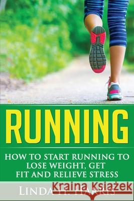 Running: How to Start Running to Lose Weight, Get Fit and Relieve Stress Linda H. Harris 9781648421167