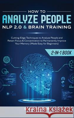 How to Analyze People: NLP 2.0 and Brain Training 2-in-1: Book Cutting-Edge Techniques to Analyze People and Retain Focus & Concentration to Sean Winter 9781648660092