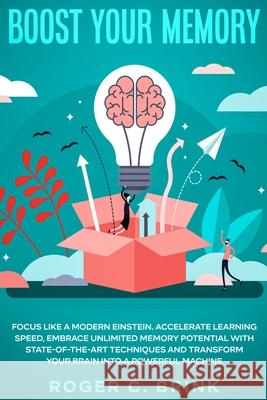 Boost Your Memory and Focus Like a Modern Einstein: Accelerate Learning Speed, Embrace Unlimited Memory Potential with State-of-the-Art Techniques and Roger C. Brink 9781648660849