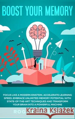 Boost Your Memory and Focus Like a Modern Einstein: Accelerate Learning Speed, Embrace Unlimited Memory Potential with State-of-the-Art Techniques and Roger C. Brink 9781648660856