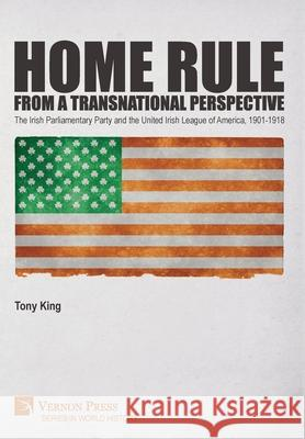 Home Rule from a Transnational Perspective: The Irish Parliamentary Party and the United Irish League of America, 1901-1918 Tony King   9781648891007