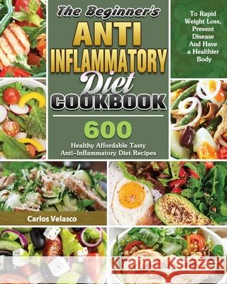 The Beginner's Anti-Inflammatory Diet Cookbook: 600 Healthy Affordable Tasty Anti-Inflammatory Diet Recipes To Rapid Weight Loss, Prevent Disease And Carlos Velasco 9781649846167 Carlos Velasco