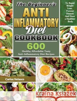 The Beginner's Anti-Inflammatory Diet Cookbook: 600 Healthy Affordable Tasty Anti-Inflammatory Diet Recipes To Rapid Weight Loss, Prevent Disease And Carlos Velasco 9781649846174 Carlos Velasco