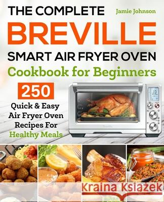 The Complete Breville Smart Air Fryer Oven Cookbook for Beginners: 250 Quick & Easy Air Fryer Oven Recipes for Healthy Meals Jamie Johnson 9781653115549 Independently Published
