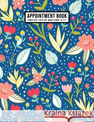 Floral Appointment Book: Undated Hourly Appointment Book - Weekly 7AM - 10PM with 15 Minute Intervals - Large 8.5 x 11 Apollo a. Appointments 9781655994302