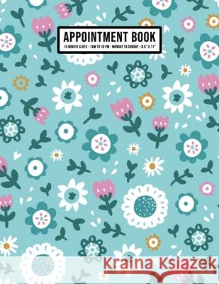 Floral Appointment Book: Undated Hourly Appointment Book - Weekly 7AM - 10PM with 15 Minute Intervals - Large 8.5 x 11 Apollo a. Appointments 9781655994326