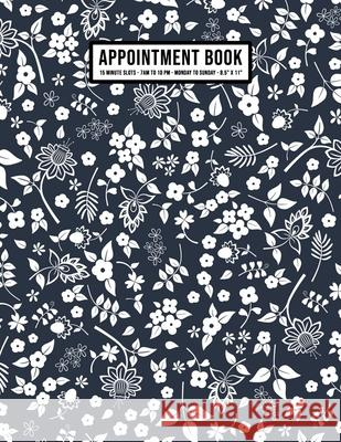 Floral Appointment Book: Undated Hourly Appointment Book - Weekly 7AM - 10PM with 15 Minute Intervals - Large 8.5 x 11 Apollo a. Appointments 9781656006875