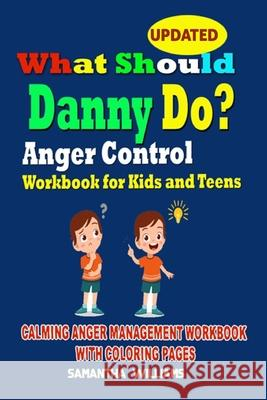 What Should Danny Do?: Anger Control Workbook for Kids and Teens: Calming Anger Management Workbook with Coloring Pages Samantha Williams 9781656139740