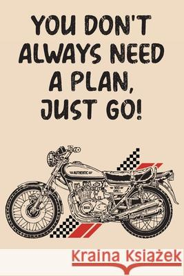 You Don't Always Need A Plan Just Go: Mileage Log Book - Funny Motorcycle Gifts For Men & Women Sienna Creations 9781657570283
