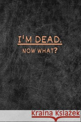 I'm dead now what?: very useful Record Book to record all the important informations, Lined Notebook, Journal Gift, 6x9, 110 Pages, Soft C Lsika 9781658587037