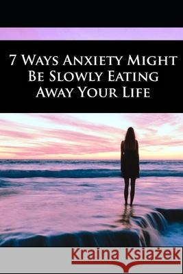 7 Ways Anxiety Might Be Slowly Eating Away Your Life Muzeeb Pasha Abdu 9781658782364