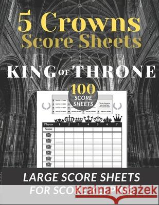 5 Crowns Score Sheets: 100 Large Score Sheets for Scorekeeping (Score Cards for Five Crowns Card Game ) 5 Crown Score pads (king of throne ed Funhub 9781658950978