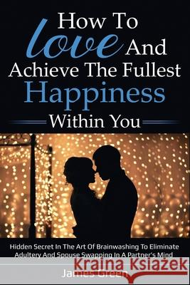 How to love and achieve the fullest happiness within you: Hidden secret in the art of brainwashing to eliminate adultery and spouse swapping in a part James Green 9781659443660 Independently Published