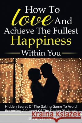 How to love and achieve the fullest happiness within you: Hidden secret of the dating game to avoid becoming a puppet of the dating playbook James Green 9781659454277 Independently Published