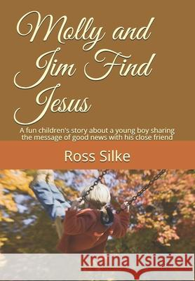 Molly and Jim Find Jesus: A fun children's story about a young boy sharing the message of good news with his close friend Ross Edward Silke 9781659641592