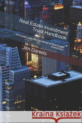 Real Estate Investment Trust Handbook: An Inside Look Into the World of Real Estate Investment Jim Daniels 9781660820948
