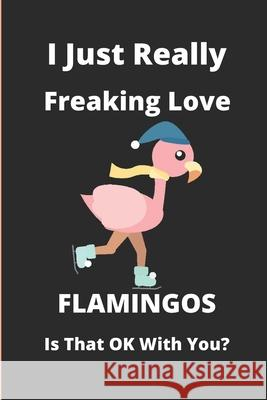 I Just Really Freaking Love Flamingos Is That Ok With You?: notebook - journal - diary / 6x9 - 100 pages Flamingos Publishing 9781661632342