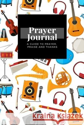 My Prayer Journal: A Guide To Prayer, Praise and Thanks: Music Instruments Piono Guitar Saxo design, Prayer Journal Gift, 6x9, Soft Cover Legendary Prayer Publishing 9781661837006