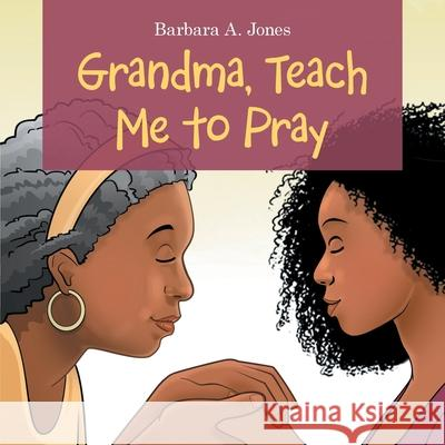 Grandma, Teach Me to Pray Barbara A. Jones 9781664217232