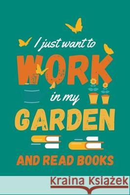 I Just Want to Work in My Garden and Read Books: Gardening Journal, Garden Lover Notebook, Gift For Gardener, Birthday Present For Plants Lovers Gardening Plant 9781670175427