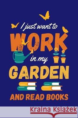 I Just Want to Work in My Garden and Read Books: Gardening Journal, Garden Lover Notebook, Gift For Gardener, Birthday Present For Plants Lovers Gardening Plant 9781670175694