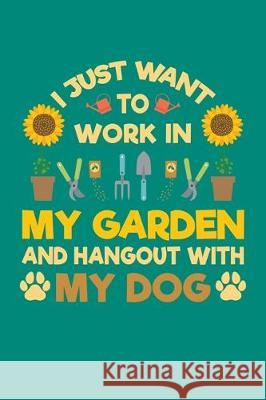 I Just Want To Work in My Garden and Hang Out With My Dog: Gardening Journal, Garden Lover Notebook, Gift For Gardener, Birthday Present For Plants Lo Gardening Plant 9781670176547