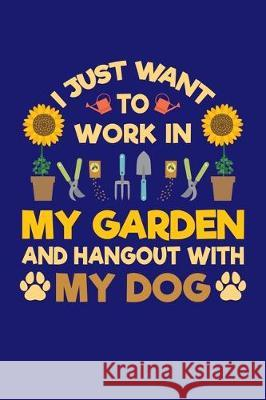 I Just Want To Work in My Garden and Hang Out With My Dog: Gardening Journal, Garden Lover Notebook, Gift For Gardener, Birthday Present For Plants Lo Gardening Plant 9781670176578