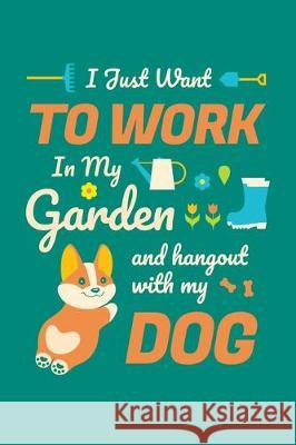I Just Want To Work in My Garden and Hang Out With My Dog: Gardening Journal, Garden Lover Notebook, Gift For Gardener, Birthday Present For Plants Lo Gardening Plant 9781670177100