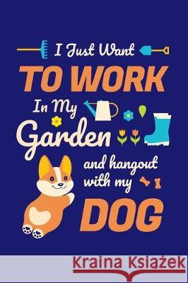 I Just Want To Work in My Garden and Hang Out With My Dog: Gardening Journal, Garden Lover Notebook, Gift For Gardener, Birthday Present For Plants Lo Gardening Plant 9781670177131
