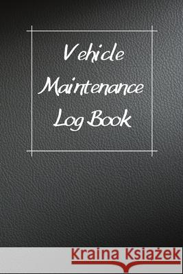 Vehicle Maintenance Log Book: Service Record Book For Cars, Trucks, Motorcycles And Automotive, Maintenance Log Book & Repairs, Moto jurnal Log Publishing 9781670545626