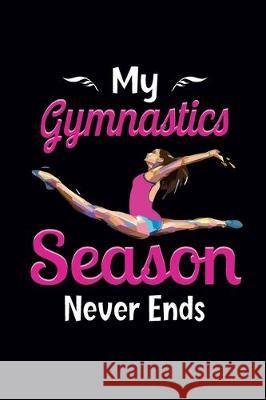 My Gymnastics Season Never Ends: Gymnastics Notebook for Girls - Gymnastics Gifts for A Girls - Blank Lined Journal To Write In (100 Pages, Lined, 6 Create Me Press 9781670646781
