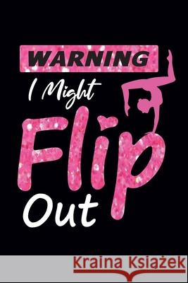 Warning I Might Flip Out: Gymnastics Notebook for Girls - Blank Lined Journal To Write In - Gymnastics Gifts for A Girls, 100 Pages, 6 Creative Press House 9781670654175