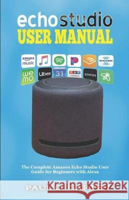 Echo Studio User Manual: The Complete Amazon Echo Studio User Guide for Beginners with Alexa Paul O. Garten 9781671056749