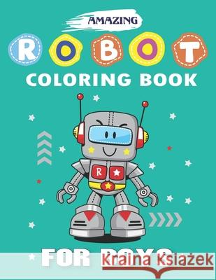 Amazing Robot Coloring Book for Boys: Explore, Fun with Learn and Grow, Robot Coloring Book for Kids (A Really Best Relaxing Colouring Book for Boys, Mahleen Press 9781671631977