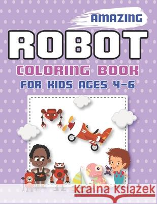 Amazing Robot Coloring Book for Kids Ages 4-6: Explore, Fun with Learn and Grow, Robot Coloring Book for Kids (A Really Best Relaxing Colouring Book f Mahleen Press 9781671633131