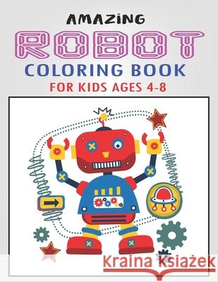 Amazing Robot Coloring Book for Kids Ages 4-8: Explore, Fun with Learn and Grow, Robot Coloring Book for Kids (A Really Best Relaxing Colouring Book f Mahleen Press 9781671634947