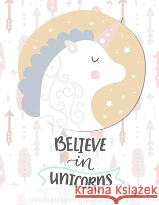 Believe in Unicorns: Cute Unicorn Sketchbook For Girls With No Lines - 8.5 x 11 - Sketchbook for A 12 Year Old Girl: Unicorn Sketchbook For Believe in Magic Press 9781673485325