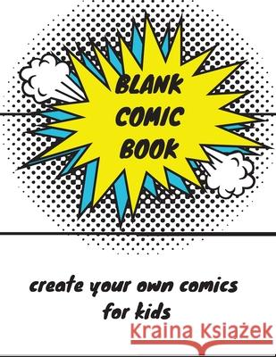 Blank Comic Book: Create Your Own Comic Book For Kids Lynn Dillenbeck 9781674038124