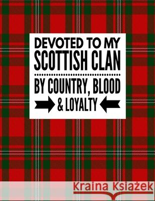 Devoted To My Scottish Clan By Country Blood & Loyalty: Tartan Red Plaid Notebook 100 Pages 8.5x11 Scottish Family Heritage Scotland Gifts Scotland Heritage Book Co 9781674727639
