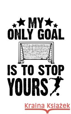 My Only Goal Is To Stop Yours: Soccer Pocket Notebook- Journal-Diary-Organizer Gift For Christmas and Birthday (5x8) 80 Pages Blank Lined Composition Master Ball Journals 9781674768021