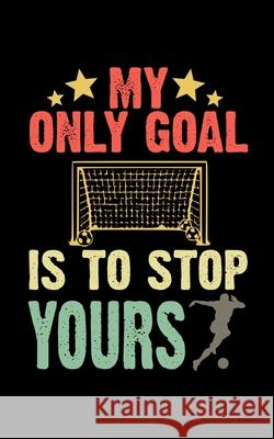 My Only Goal Is To Stop Yours: Soccer Pocket Notebook- Journal-Diary-Organizer Gift For Christmas and Birthday (5x8) 80 Pages Blank Lined Composition Master Ball Journals 9781674768106