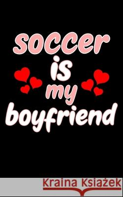 Soccer Is My Boyfriend: Soccer Pocket Notebook- Journal-Diary-Organizer Gift For Christmas and Birthday (5x8) 80 Pages Blank Lined Composition Master Ball Journals 9781674769479
