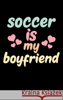 Soccer Is My Boyfriend: Soccer Pocket Notebook- Journal-Diary-Organizer Gift For Christmas and Birthday (5x8) 80 Pages Blank Lined Composition Master Ball Journals 9781674769769