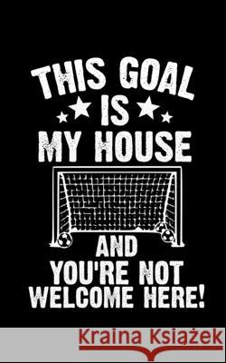 This Goal Is My House And You're Note Welcome Here: Soccer Pocket Notebook- Journal-Diary-Organizer Gift For Christmas and Birthday (5x8) 80 Pages Bla Master Ball Journals 9781674770512