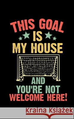 This Goal Is My House And You're Note Welcome Here: Soccer Pocket Notebook- Journal-Diary-Organizer Gift For Christmas and Birthday (5x8) 80 Pages Bla Master Ball Journals 9781674770529