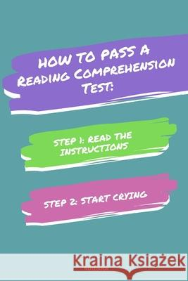 Notebook How to Pass a Reading Comprehension Test: Read the Instructions Start Crying Jannette Bloom 9781674832999
