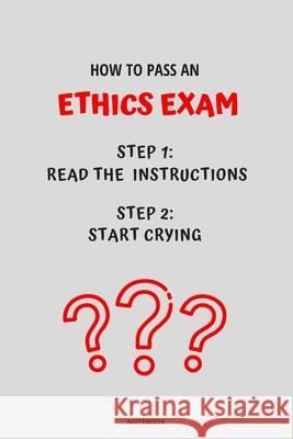 Notebook How to Pass an Ethics Exam: Read the Instructions Start Crying Jannette Bloom 9781674834672