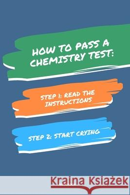Notebook How to Pass a Chemistry Test: Read the Instructions Start Crying Jannette Bloom 9781674835235