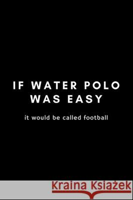 It Water Polo Was Easy It Would Be Called Football: Funny Notebook Gift Idea For Waterpolo Player Training - 120 Pages (6 x 9) Hilarious Gag Present Dancing Feet 9781675577264
